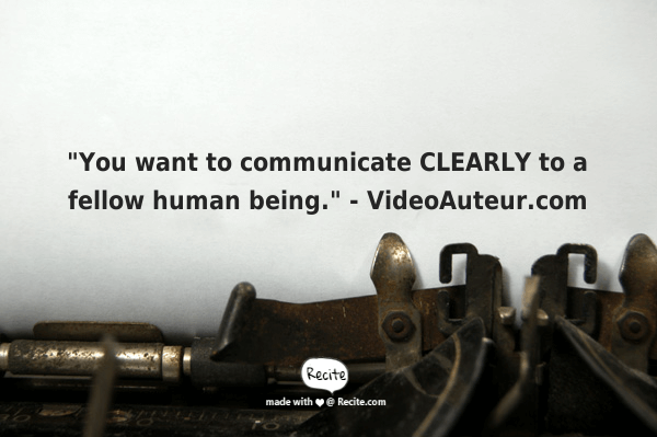 A quote about communicating clearly to a fellow human being. By videoauteur.com.