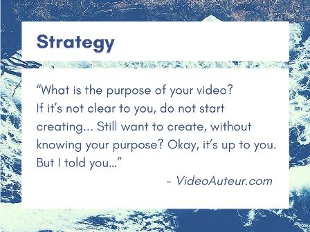 The first basic principle of making videos concerns strategy.